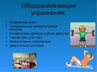 Общеразвивающие упражнения: Подвижные игры Танцевальные физкультурные минутки