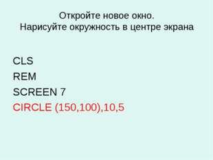 Откройте новое окно. Нарисуйте окружность в центре экрана CLS REM SCREEN 7 CI