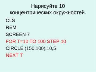 Нарисуйте 10 концентрических окружностей. CLS REM SCREEN 7 FOR Т=10 TO 100 ST