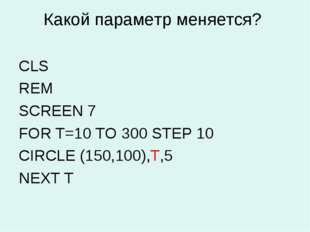 Какой параметр меняется? CLS REM SCREEN 7 FOR Т=10 TO 300 STEP 10 CIRCLE (150