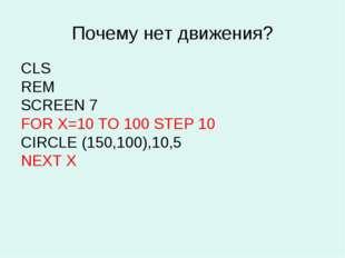 Почему нет движения? CLS REM SCREEN 7 FOR X=10 TO 100 STEP 10 CIRCLE (150,100