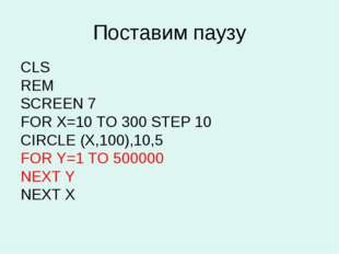 Поставим паузу CLS REM SCREEN 7 FOR X=10 TO 300 STEP 10 CIRCLE (Х,100),10,5 F
