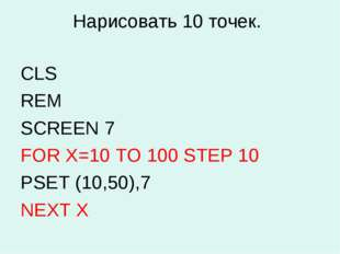 Нарисовать 10 точек. CLS REM SCREEN 7 FOR X=10 TO 100 STEP 10 PSET (10,50),7