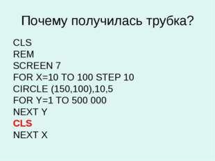 Почему получилась трубка? CLS REM SCREEN 7 FOR X=10 TO 100 STEP 10 CIRCLE (15