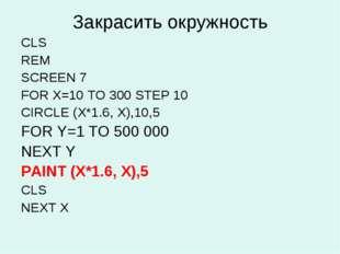 Закрасить окружность CLS REM SCREEN 7 FOR X=10 TO 300 STEP 10 CIRCLE (X*1.6,