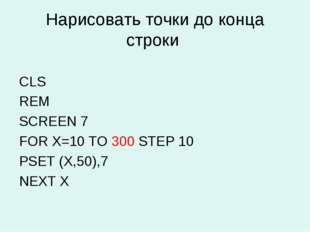 Нарисовать точки до конца строки CLS REM SCREEN 7 FOR X=10 TO 300 STEP 10 PSE