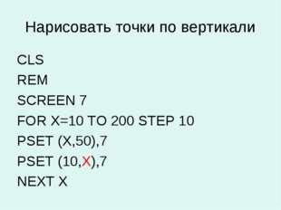 Нарисовать точки по вертикали CLS REM SCREEN 7 FOR X=10 TO 200 STEP 10 PSET (