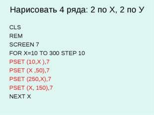 Нарисовать 4 ряда: 2 по Х, 2 по У CLS REM SCREEN 7 FOR X=10 TO 300 STEP 10 PS