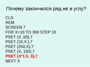 Почему закончился ряд не в углу? CLS REM SCREEN 7 FOR X=10 TO 300 STEP 10 PSE