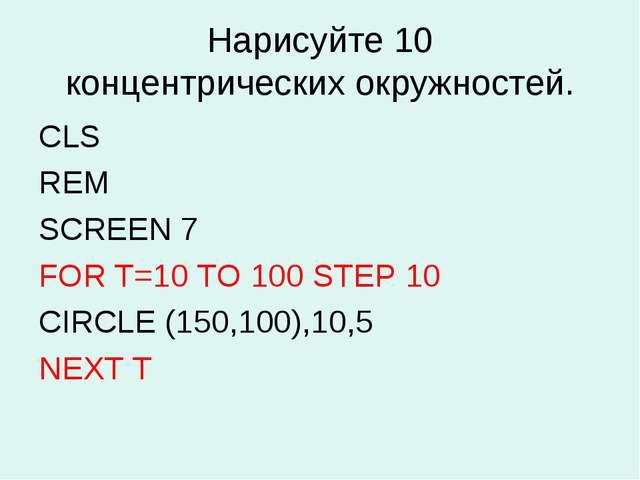 Нарисуйте 10 концентрических окружностей. CLS REM SCREEN 7 FOR Т=10 TO 100 ST...