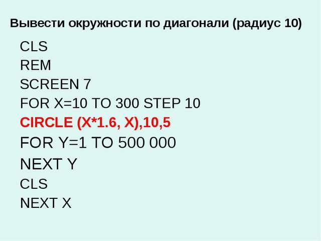 Вывести окружности по диагонали (радиус 10) CLS REM SCREEN 7 FOR X=10 TO 300...