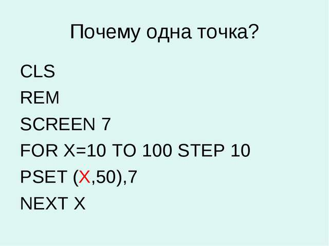 Почему одна точка? CLS REM SCREEN 7 FOR X=10 TO 100 STEP 10 PSET (X,50),7 NEX...