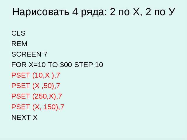 Нарисовать 4 ряда: 2 по Х, 2 по У CLS REM SCREEN 7 FOR X=10 TO 300 STEP 10 PS...