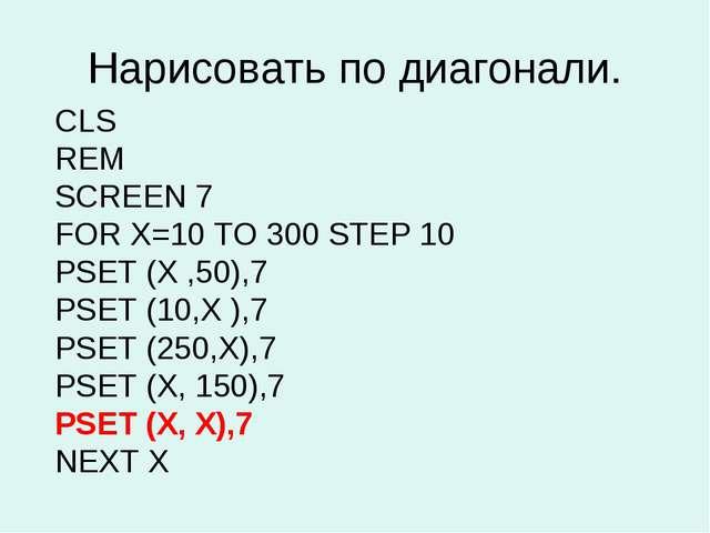 Нарисовать по диагонали. CLS REM SCREEN 7 FOR X=10 TO 300 STEP 10 PSET (X ,50...