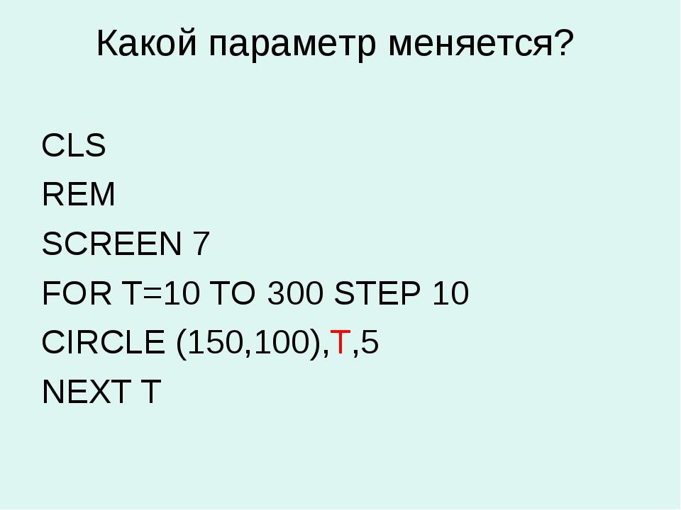 Какой параметр меняется? CLS REM SCREEN 7 FOR Т=10 TO 300 STEP 10 CIRCLE (150...