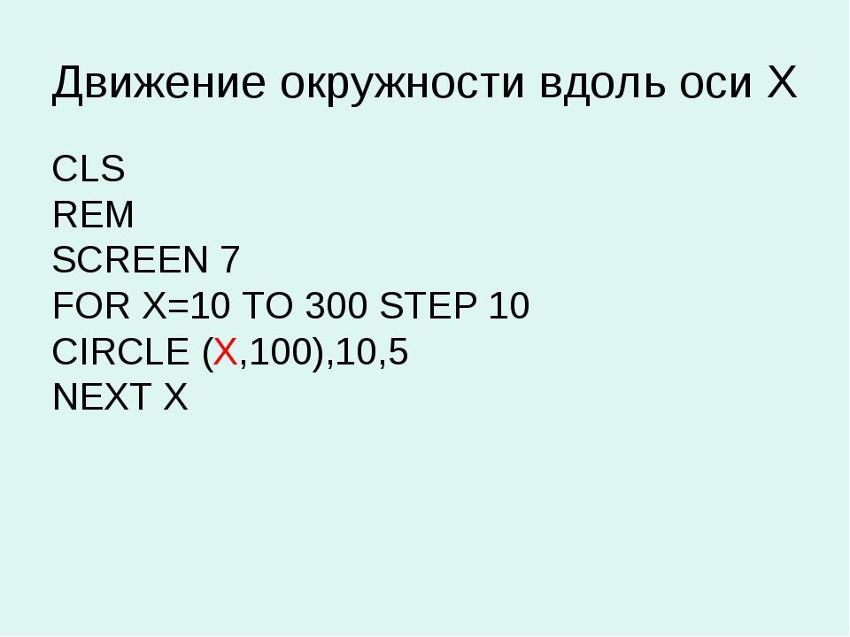 Движение окружности вдоль оси Х CLS REM SCREEN 7 FOR X=10 TO 300 STEP 10 CIRC...