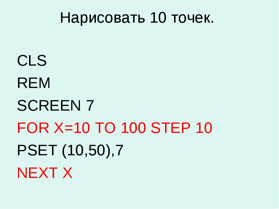 Нарисовать 10 точек. CLS REM SCREEN 7 FOR X=10 TO 100 STEP 10 PSET (10,50),7...