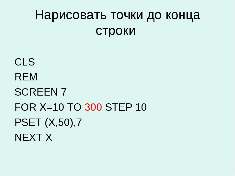 Нарисовать точки до конца строки CLS REM SCREEN 7 FOR X=10 TO 300 STEP 10 PSE...