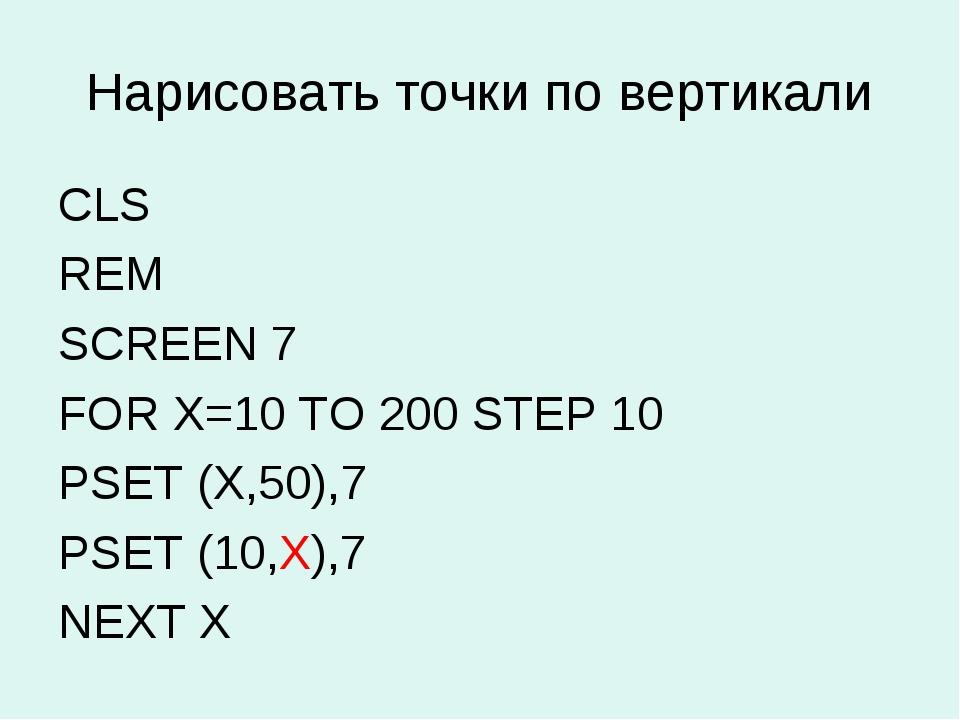 Нарисовать точки по вертикали CLS REM SCREEN 7 FOR X=10 TO 200 STEP 10 PSET (...
