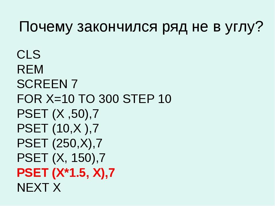 Почему закончился ряд не в углу? CLS REM SCREEN 7 FOR X=10 TO 300 STEP 10 PSE...