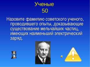 Ученые 50 Назовите фамилию советского ученого, проводившего опыты, доказывающ