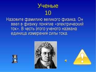 Ученые 10 Назовите фамилию великого физика. Он ввел в физику понятие «электри