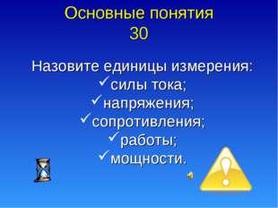 Основные понятия 30 Назовите единицы измерения: силы тока; напряжения; сопрот