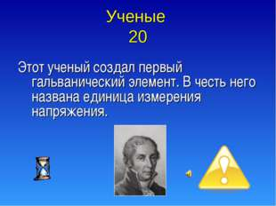 Ученые 20 Этот ученый создал первый гальванический элемент. В честь него назв