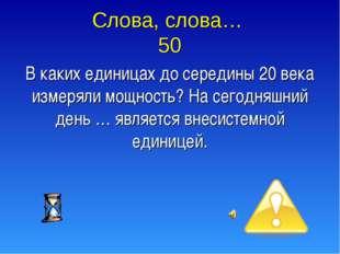 Слова, слова… 50 В каких единицах до середины 20 века измеряли мощность? На с