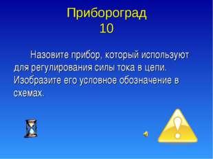 Прибороград 10 Назовите прибор, который используют для регулирования силы ток