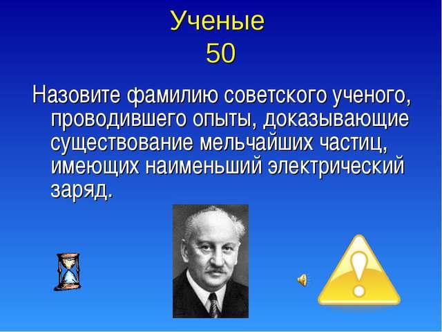 Ученые 50 Назовите фамилию советского ученого, проводившего опыты, доказывающ...