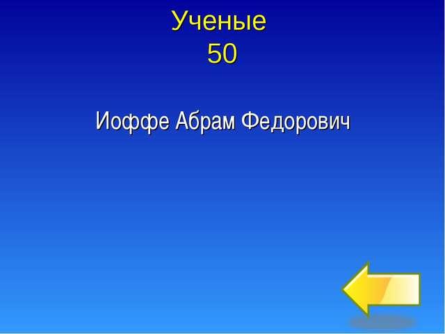 Ученые 50 Иоффе Абрам Федорович