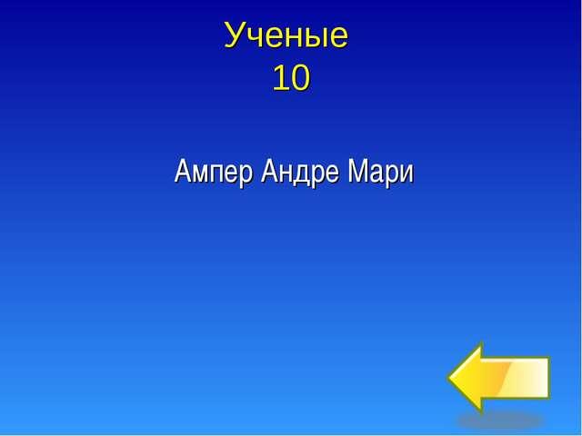 Ученые 10 Ампер Андре Мари