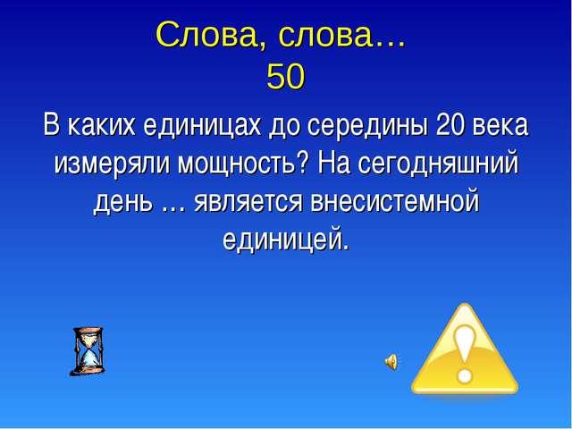 Слова, слова… 50 В каких единицах до середины 20 века измеряли мощность? На с...