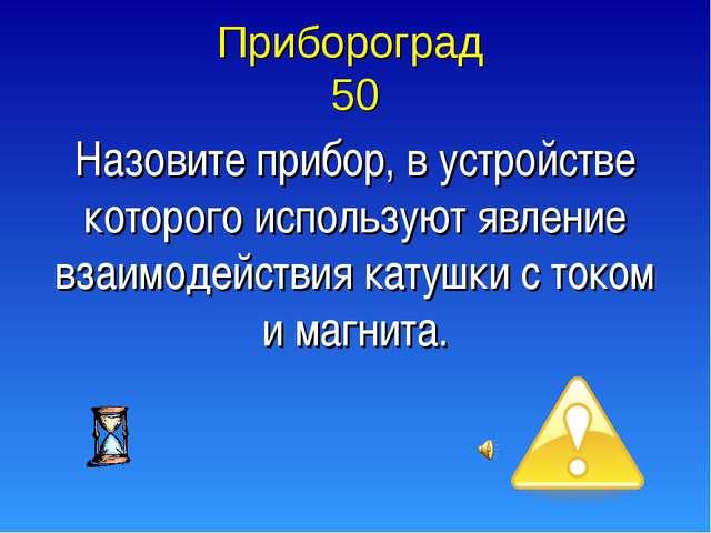 Прибороград 50 Назовите прибор, в устройстве которого используют явление взаи...