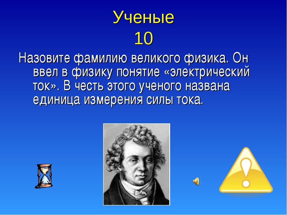 Ученые 10 Назовите фамилию великого физика. Он ввел в физику понятие «электри...