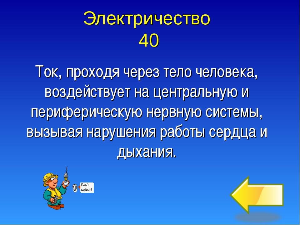 Электричество 40 Ток, проходя через тело человека, воздействует на центральну...