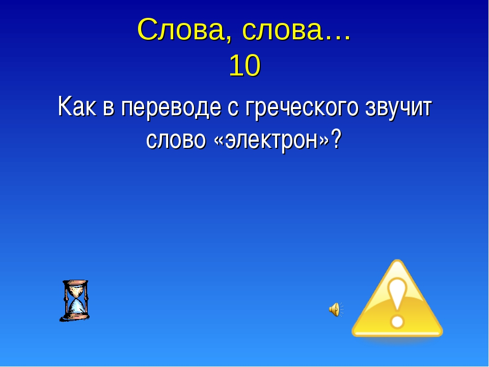 Слова, слова… 10 Как в переводе с греческого звучит слово «электрон»?