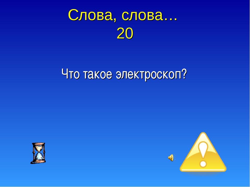 Слова, слова… 20 Что такое электроскоп?