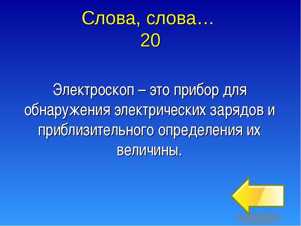 Слова, слова… 20 Электроскоп – это прибор для обнаружения электрических заряд...