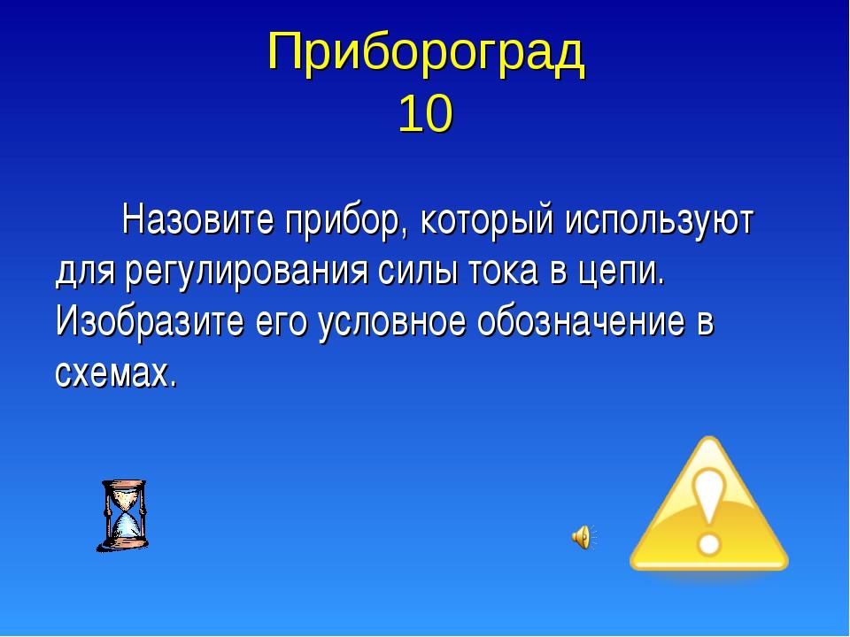 Прибороград 10 Назовите прибор, который используют для регулирования силы ток...