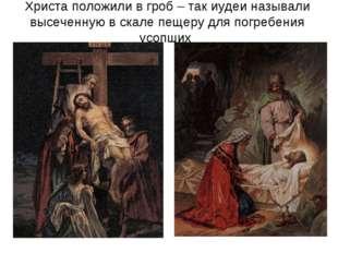 Христа положили в гроб – так иудеи называли высеченную в скале пещеру для пог