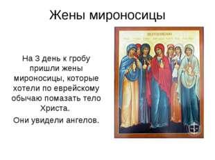 Жены мироносицы На 3 день к гробу пришли жены мироносицы, которые хотели по е