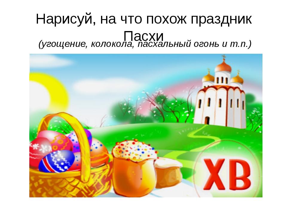 Нарисуй, на что похож праздник Пасхи (угощение, колокола, пасхальный огонь и...