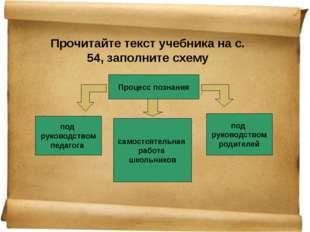 Прочитайте текст учебника на с. 54, заполните схему Процесс познания под руко
