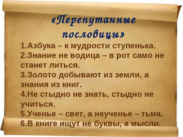 «Перепутанные пословицы» Азбука – к мудрости ступенька. Знание не водица – в...