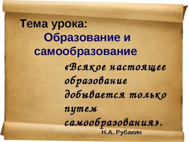 Тема урока: Образование и самообразование «Всякое настоящее образование добыв...