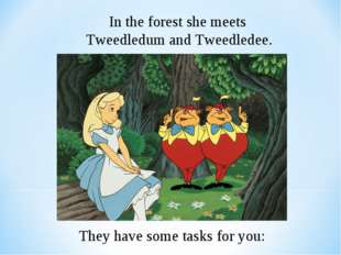 In the forest she meets Tweedledum and Tweedledee. They have some tasks for y