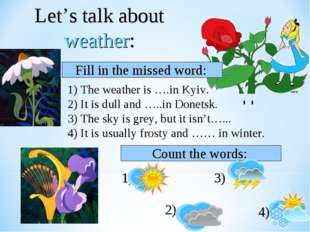 Let's talk about weather: 1) The weather is ….in Kyiv. 2) It is dull and …..i