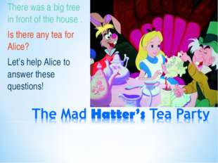 There was a big tree in front of the house . Is there any tea for Alice? Let'